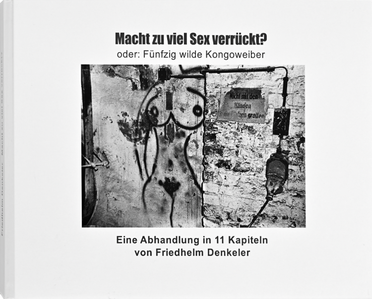 Künstlerbuch »Macht zu viel Sex verrückt? Oder: Fünfzig wilde Kongoweiber«, 27x20 cm, 216 Seiten, Hardcover, Selbstverlag © Friedhelm Denkeler 2012